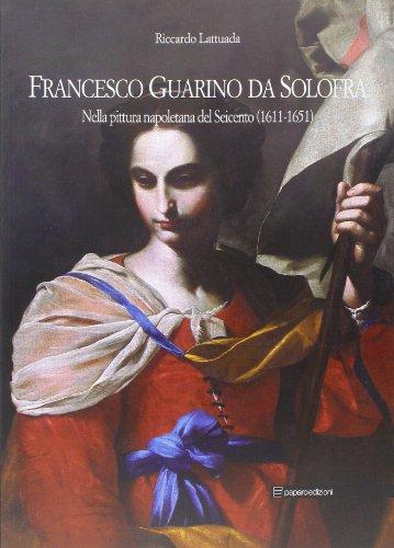 9788897083610: Francesco Guarino da Solofra. Nella pittura napoletana del Seicento (1611-1651). Ediz. italiana e inglese
