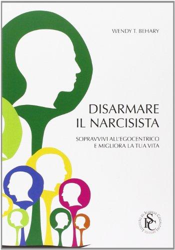 9788897386001: Disarmare il narcisista. Sopravvivi all'egocentrico e migliora la tua vita