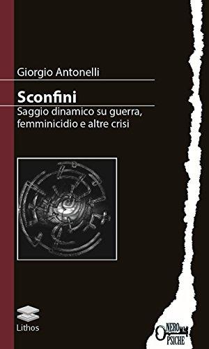 Sconfini. Saggio Dinamico Su Guerra, Femminicidio e Altre Crisi (Book): Antonelli, Giorgio;Guerra