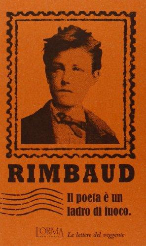 Il poeta è un ladro di fuoco.: Rimbaud, Arthur