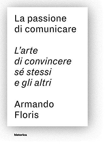La passione di comunicare. L'arte di convincere: Armando Floris