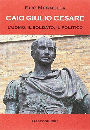 Caio Giulio Cesare. L'uomo, il soldato, il: Elio Mennella