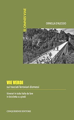 9788899876401: Vie verdi. Sui tracciati ferroviari dismessi. Itinerari in tutta Italia da fare in bicicletta o a piedi. Ediz. illustrata