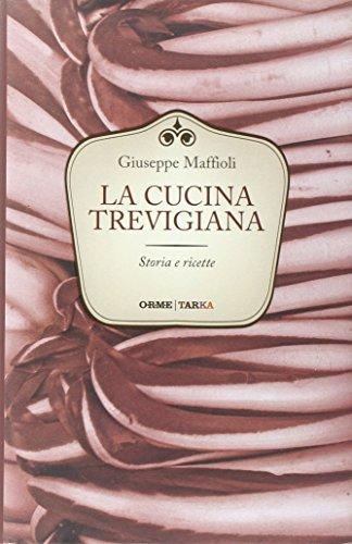 La cucina trevigiana. Storia e ricette: Giuseppe Maffioli