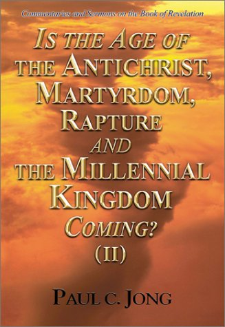 Is the Age of the Antichrist, Martyrdom, Rapture and the Millennial Kingdom Coming? (II): Paul C. ...