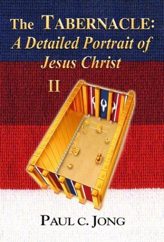 The Tabernacle: A Detailed Portrait of Jesus: Paul C. Jong