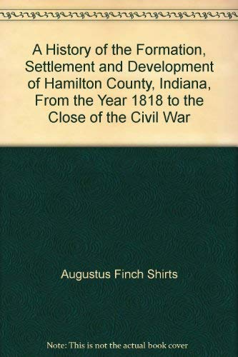 9789001446321: A History of the Formation, Settlement and Development of Hamilton County, Indiana, From the Year 1818 to the Close of the Civil War