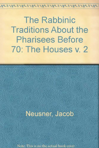 The Rabbinic Traditions About the Pharisees Before 70: The Houses (v. 2): Neusner, Jacob