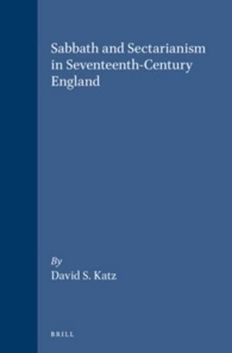 Sabbath and Sectarianism in Seventeenth-century England (Hardback): David S. Katz