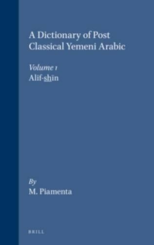 9789004092617: A Dictionary of Post Classical Yemeni Arabic, Dictionary of Post Classical Yemeni Arabic (Volume 1): 1. Alif-Shīn: Alif-Shin v. 1