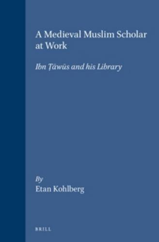 A Medieval Muslim Scholar at Work. Ibn Tawus and his Library.: Ibn Tawus. Kohlberg, E.