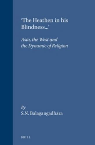9789004099432: The 'Heathen in His Blindness...': Asia, the West and the Dynamic of Religion (Studies in the History of Religions) (Numen Books: Studies in the History of Religions)