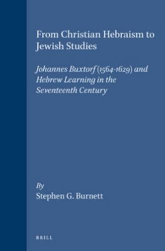 From Christian Hebraism to Jewish Studies: Johannes Buxtorf (1564-1629) and Hebrew Learning in the ...