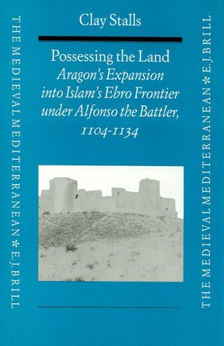 9789004103672: Possessing the Land: Aragon's Expansion Into Islam's Ebro Frontier Under Alfonso the Battler 1104-1134 (Medieval Mediterranean: Peoples, Economies and Cultures, 400-1500)