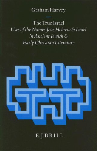 The True Israel: Uses of the Names Jew, Hebrew, and Israel in Ancient Jewish and Early Christian ...