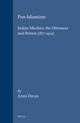 9789004106321: Pan-Islamism: Indian Muslims, the Ottomans and Britain (1877-1924) (Ottoman Empire and its Heritage: Politics, Society and Economy Series)