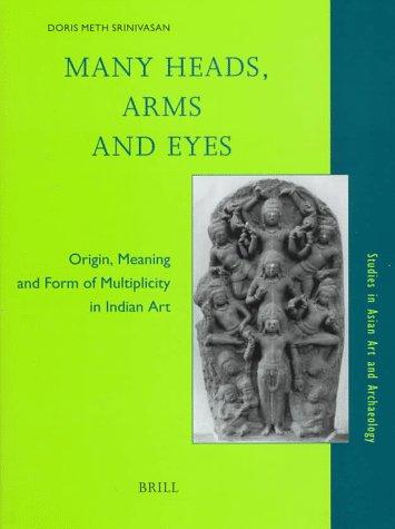 Many Heads, Arms and Eyes: Origin, Meaning and Form of Multiplicity in Indian Art Srinivisan, Doris Meth - Srinivasan, Doris Meth