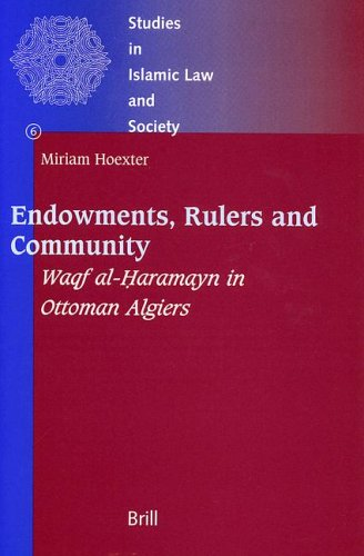 Endowments, Rulers and Community: Waqf Al-Haramayn in Ottoman Algiers (Studies in Islamic Law and Society, Vol 6) - Miriam Hoexter