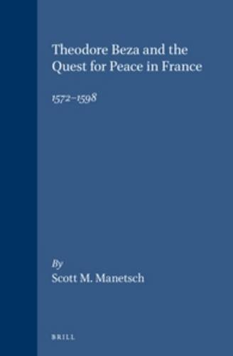 Theodore Beza and the Quest for Peace in France, 1572-1598 (Studies in Medieval and Reformation ...