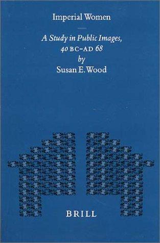 Imperial Women. A Study in Public Images, 40 B.C. - A.D. 68 (Mnemosyne, Bibliotheca Classica Batava. Supplementum Centesimum Nonagesimum Quartum) - Wood, Susan E.