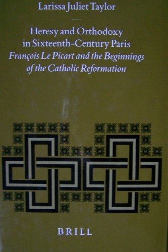 Heresy and Orthodoxy in Sixteenth-Century Paris: Franethcois le Picart and the Beginnings of the ...