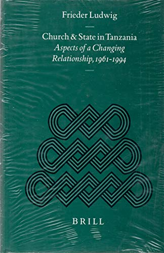 Church and State in Tanzania: Aspects of Changing in Relationships, 1961-1994: Ludwig, Frieder