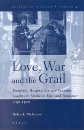 9789004120143: Love, War and the Grail: Templars, Hospitallers and Teutonic Knights in Medieval Epic and Romance, 1150-1500 (History of Warfare (Brill))