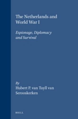 The Netherlands and World War I: Espionage, Diplomacy and Survival: Hubert P. Van Tuyll Van ...