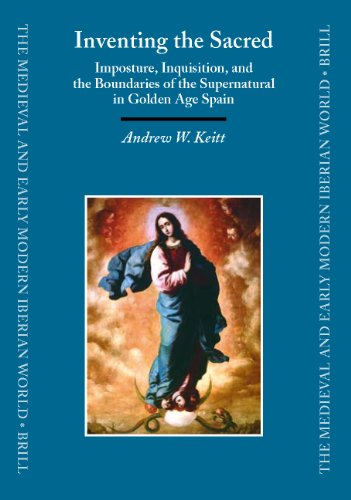 9789004145818: Inventing the Sacred: Imposture, Inquisition, And the Boundaries of the Supernatural in Golden Age Spain (Medieval and Early Modern Iberian World)