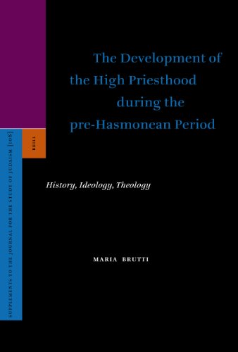 The Development of the High Priesthood During the Pre-Hasmonean Period: History, Ideology, Theology...