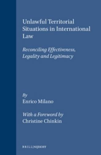 Unlawful Territorial Situations in International Law: Reconciling Effectiveness, Legality and Legitimacy (Developments in International Law) - Enrico Milano