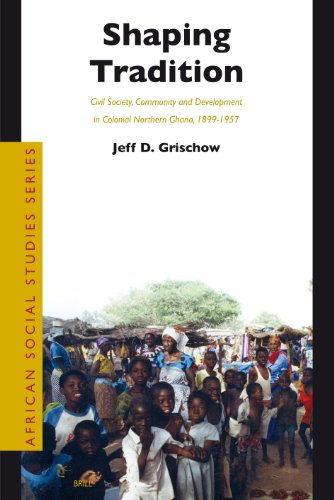 Shaping Tradition: Civil Society, Community and Development in Colonial Northern Ghana, 1899-1957 (...