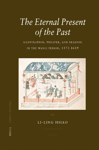 The Eternal Present of the Past: Illustration, Theatre, and Reading in the Wanli Period, 1573-1619 ...