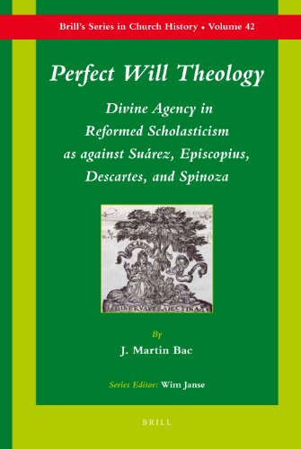 9789004182905: Perfect Will Theology: Divine Agency in Reformed Scholasticism as Against Suarez, Episcopius, Descartes, and Spinoza (Brill's Series in Church History)