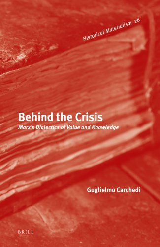 9789004189942: Behind the Crisis: Marx's Dialectics of Value and Knowledge (Historical Materialism)