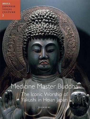 9789004196018: Medicine Master Buddha: The Iconic Worship of Yakushi in Heian Japan (Japanese Visual Culture)