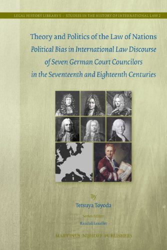 9789004206632: Theory and Politics of the Law of Nations: Political Bias in International Law Discourse of Seven German Court Councilors in the Seventeenth and ... in the History of International Law, Vol. 2)