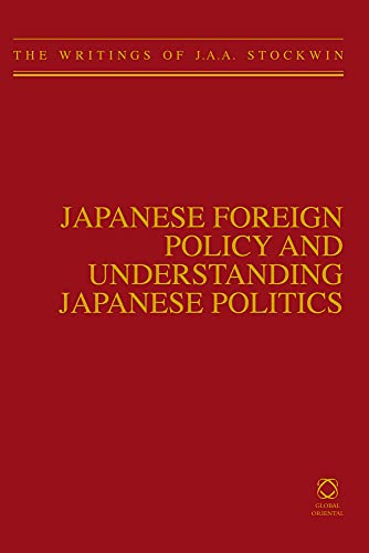 Japanese Foreign Policy and Understanding Japanese Politics: The Writings of J.A.A. Stockwin (...