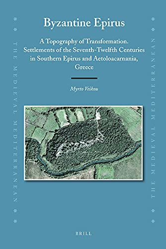 9789004221512: Byzantine Epirus: A Topography of Transformation. Settlements of the Seventh-Twelfth Centuries in Southern Epirus and Aetoloacarnania, Greece (Medieval Mediterranean)