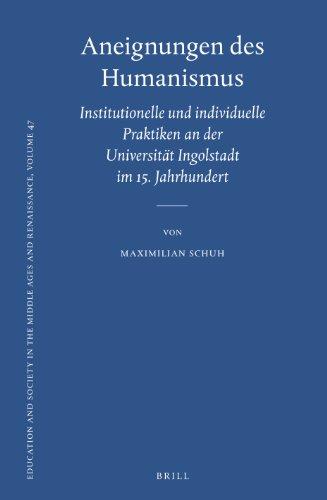 9789004230958: Aneignungen Des Humanismus: Institutionelle Und Individuelle Praktiken an Der Universitat Ingolstadt Im 15. Jahrhundert (Education and Society in the Middle Ages and Renaissance)