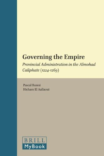 Governing the Empire: Provincial Administration in the Almohad Caliphate (1224-1269): Critical ...