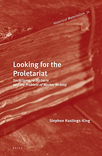 Looking for the Proletariat: Socialisme Ou Barbarie and the Problem of Worker Writing (Historical ...