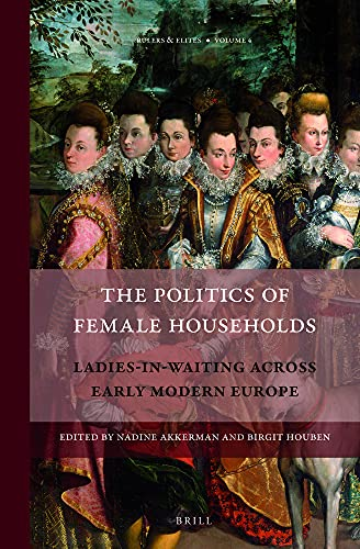 9789004236066: The Politics of Female Households: Ladies-in-Waiting Across Early Modern Europe (Rulers & Elites)