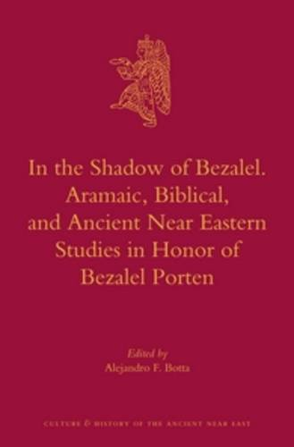 9789004240834: In the Shadow of Bezalel. Aramaic, Biblical, and Ancient Near Eastern Studies in Honor of Bezalel Porten (Culture and History of the Ancient Near East)