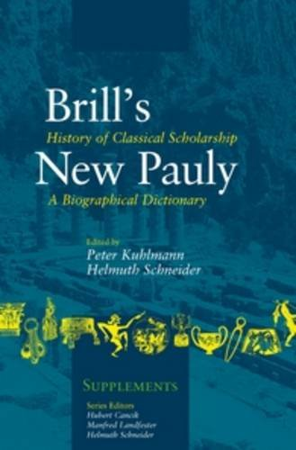 History of Classical Scholarship: A Biographical Dictionary (Brill's New Pauly - Supplements): ...
