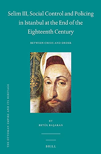 Selim III, Social Control and Policing in Istanbul at the End of the Eighteenth Century: Between ...