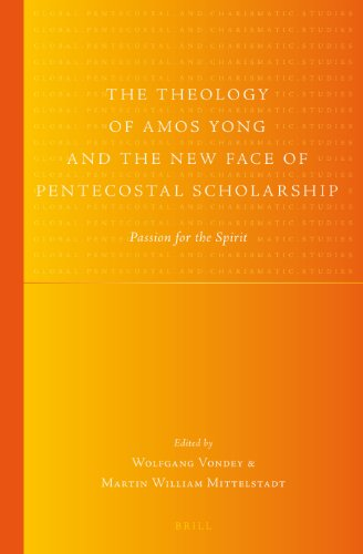 9789004251748: The Theology of Amos Yong and the New Face of Pentecostal Scholarship: Passion for the Spirit (Global Pentecoastal and Charismatic Studies)