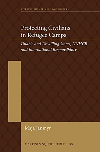 9789004256972: Protecting Civilians in Refugee Camps: Unable and Unwilling States, Unhcr and International Responsibility (International Refugee Law)