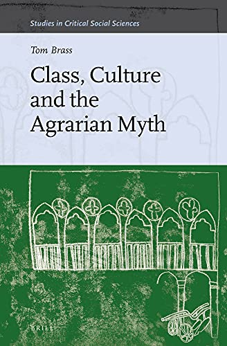 Class, Culture and the Agrarian Myth (Studies in Critical Social Sciences): Brass, Tom