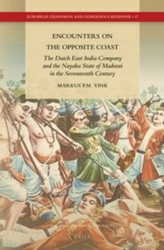 9789004272637: Encounters on the Opposite Coast: The Dutch East India Company and the Nayaka State of Madurai in the Seventeenth Century (European Expansion and Indigenous Response)